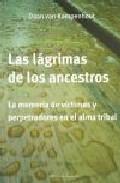 Portada de Las Lagrimas De Los Ancestros: La Memoria De Victimas Y Perpetrad Ores En El Alma Tribal