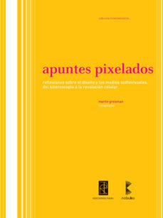 Portada de Apuntes Pixelados: Reflexiones Sobre El Diseño Y Los Medios Audio Visuales. Del Kinetoscopio A La Revolucion Celular